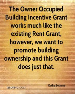 Kathy Bethune  - The Owner Occupied Building Incentive Grant works much like the existing Rent Grant, however, we want to promote building ownership and this Grant does just that.