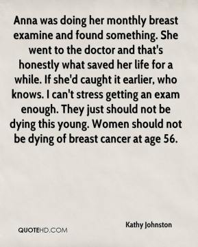 Kathy Johnston  - Anna was doing her monthly breast examine and found something. She went to the doctor and that's honestly what saved her life for a while. If she'd caught it earlier, who knows. I can't stress getting an exam enough. They just should not be dying this young. Women should not be dying of breast cancer at age 56.