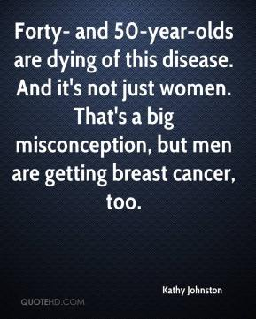 Kathy Johnston  - Forty- and 50-year-olds are dying of this disease. And it's not just women. That's a big misconception, but men are getting breast cancer, too.