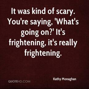 Kathy Monaghan  - It was kind of scary. You're saying, 'What's going on?' It's frightening, it's really frightening.