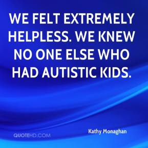 Kathy Monaghan  - We felt extremely helpless. We knew no one else who had autistic kids.