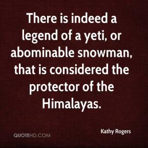 Kathy Rogers  - There is indeed a legend of a yeti, or abominable snowman, that is considered the protector of the Himalayas.