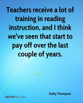Kathy Thompson  - Teachers receive a lot of training in reading instruction, and I think we've seen that start to pay off over the last couple of years.