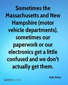 Katie Daley  - Sometimes the Massachusetts and New Hampshire (motor vehicle departments), sometimes our paperwork or our electronics get a little confused and we don't actually get them.