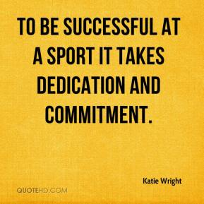 Katie Wright  - To be successful at a sport it takes dedication and commitment.