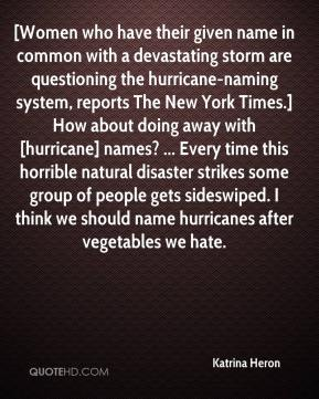 Katrina Heron  - [Women who have their given name in common with a devastating storm are questioning the hurricane-naming system, reports The New York Times.] How about doing away with [hurricane] names? ... Every time this horrible natural disaster strikes some group of people gets sideswiped. I think we should name hurricanes after vegetables we hate.