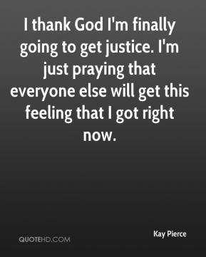 Kay Pierce  - I thank God I'm finally going to get justice. I'm just praying that everyone else will get this feeling that I got right now.