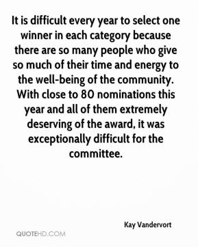 Kay Vandervort  - It is difficult every year to select one winner in each category because there are so many people who give so much of their time and energy to the well-being of the community. With close to 80 nominations this year and all of them extremely deserving of the award, it was exceptionally difficult for the committee.
