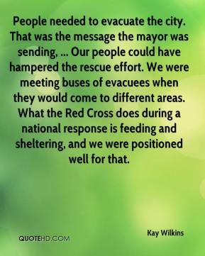 Kay Wilkins  - People needed to evacuate the city. That was the message the mayor was sending, ... Our people could have hampered the rescue effort. We were meeting buses of evacuees when they would come to different areas. What the Red Cross does during a national response is feeding and sheltering, and we were positioned well for that.