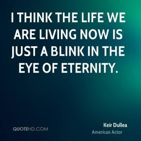 Keir Dullea - I think the life we are living now is just a blink in the eye of eternity.
