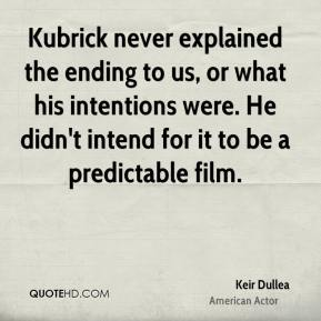 Keir Dullea - Kubrick never explained the ending to us, or what his intentions were. He didn't intend for it to be a predictable film.
