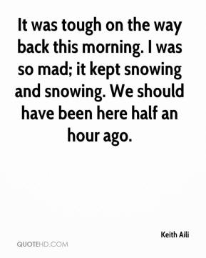 Keith Aili  - It was tough on the way back this morning. I was so mad; it kept snowing and snowing. We should have been here half an hour ago.