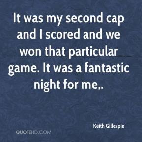 Keith Gillespie  - It was my second cap and I scored and we won that particular game. It was a fantastic night for me.