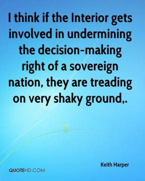 Keith Harper  - I think if the Interior gets involved in undermining the decision-making right of a sovereign nation, they are treading on very shaky ground.