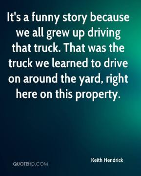 Keith Hendrick  - It's a funny story because we all grew up driving that truck. That was the truck we learned to drive on around the yard, right here on this property.