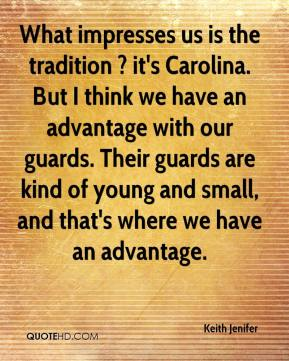 Keith Jenifer  - What impresses us is the tradition ? it's Carolina. But I think we have an advantage with our guards. Their guards are kind of young and small, and that's where we have an advantage.