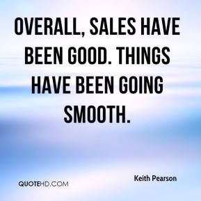 Keith Pearson  - Overall, sales have been good. Things have been going smooth.