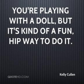 Kelly Cullen  - You're playing with a doll, but it's kind of a fun, hip way to do it.