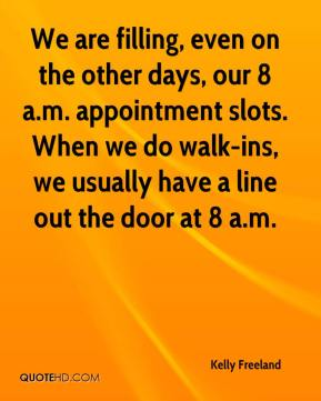 Kelly Freeland  - We are filling, even on the other days, our 8 a.m. appointment slots. When we do walk-ins, we usually have a line out the door at 8 a.m.