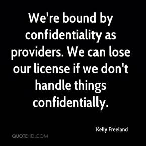 We're bound by confidentiality as providers. We can lose our license if we don't handle things confidentially.