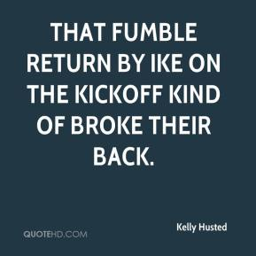 Kelly Husted  - That fumble return by Ike on the kickoff kind of broke their back.