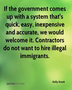 Kelly Knott  - If the government comes up with a system that's quick, easy, inexpensive and accurate, we would welcome it. Contractors do not want to hire illegal immigrants.