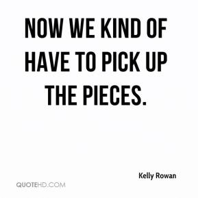 Kelly Rowan  - Now we kind of have to pick up the pieces.