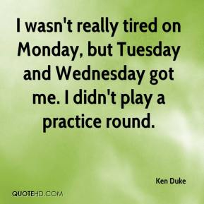 Ken Duke  - I wasn't really tired on Monday, but Tuesday and Wednesday got me. I didn't play a practice round.