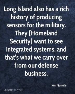 Long Island also has a rich history of producing sensors for the military. They [Homeland Security] want to see integrated systems, and that's what we carry over from our defense business.