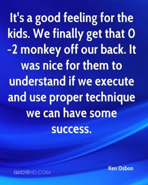 Ken Osbon  - It's a good feeling for the kids. We finally get that 0-2 monkey off our back. It was nice for them to understand if we execute and use proper technique we can have some success.