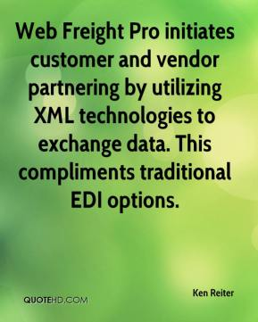 Ken Reiter  - Web Freight Pro initiates customer and vendor partnering by utilizing XML technologies to exchange data. This compliments traditional EDI options.