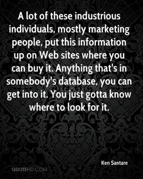 Ken Santare  - A lot of these industrious individuals, mostly marketing people, put this information up on Web sites where you can buy it. Anything that's in somebody's database, you can get into it. You just gotta know where to look for it.