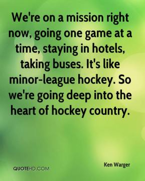 Ken Warger  - We're on a mission right now, going one game at a time, staying in hotels, taking buses. It's like minor-league hockey. So we're going deep into the heart of hockey country.