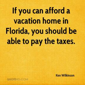Ken Wilkinson  - If you can afford a vacation home in Florida, you should be able to pay the taxes.