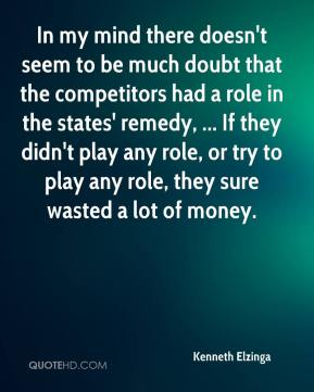 Kenneth Elzinga  - In my mind there doesn't seem to be much doubt that the competitors had a role in the states' remedy, ... If they didn't play any role, or try to play any role, they sure wasted a lot of money.