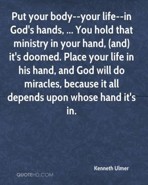 Kenneth Ulmer  - Put your body--your life--in God's hands, ... You hold that ministry in your hand, (and) it's doomed. Place your life in his hand, and God will do miracles, because it all depends upon whose hand it's in.