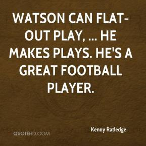 Kenny Ratledge  - Watson can flat-out play, ... He makes plays. He's a great football player.