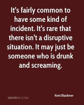 Kent Blackmer  - It's fairly common to have some kind of incident. It's rare that there isn't a disruptive situation. It may just be someone who is drunk and screaming.