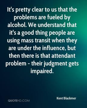 Kent Blackmer  - It's pretty clear to us that the problems are fueled by alcohol. We understand that it's a good thing people are using mass transit when they are under the influence, but then there is that attendant problem - their judgment gets impaired.