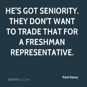 Kent Kanoy  - He's got seniority. They don't want to trade that for a freshman representative.