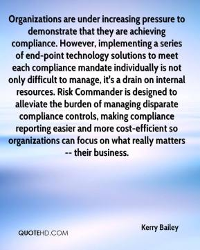 Kerry Bailey  - Organizations are under increasing pressure to demonstrate that they are achieving compliance. However, implementing a series of end-point technology solutions to meet each compliance mandate individually is not only difficult to manage, it's a drain on internal resources. Risk Commander is designed to alleviate the burden of managing disparate compliance controls, making compliance reporting easier and more cost-efficient so organizations can focus on what really matters -- their business.