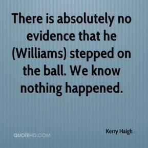 Kerry Haigh  - There is absolutely no evidence that he (Williams) stepped on the ball. We know nothing happened.