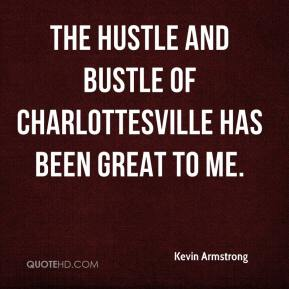 Kevin Armstrong  - The hustle and bustle of Charlottesville has been great to me.