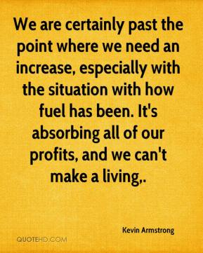 Kevin Armstrong  - We are certainly past the point where we need an increase, especially with the situation with how fuel has been. It's absorbing all of our profits, and we can't make a living.