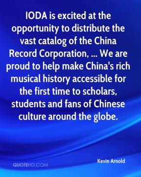 Kevin Arnold  - IODA is excited at the opportunity to distribute the vast catalog of the China Record Corporation, ... We are proud to help make China's rich musical history accessible for the first time to scholars, students and fans of Chinese culture around the globe.