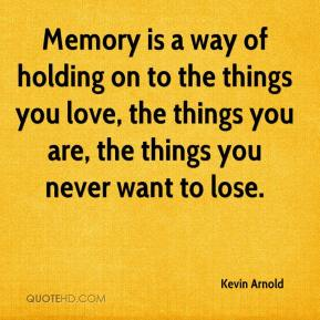 Kevin Arnold  - Memory is a way of holding on to the things you love, the things you are, the things you never want to lose.