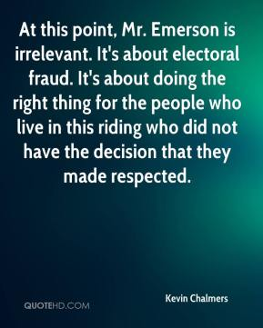 Kevin Chalmers  - At this point, Mr. Emerson is irrelevant. It's about electoral fraud. It's about doing the right thing for the people who live in this riding who did not have the decision that they made respected.