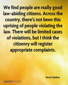 Kevin Dedner  - We find people are really good law-abiding citizens. Across the country, there's not been this uprising of people violating the law. There will be limited cases of violations, but I think the citizenry will register appropriate complaints.