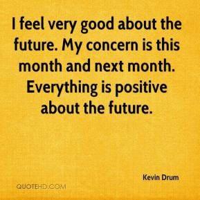 Kevin Drum  - I feel very good about the future. My concern is this month and next month. Everything is positive about the future.