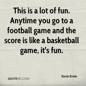 Kevin Erwin  - This is a lot of fun. Anytime you go to a football game and the score is like a basketball game, it's fun.